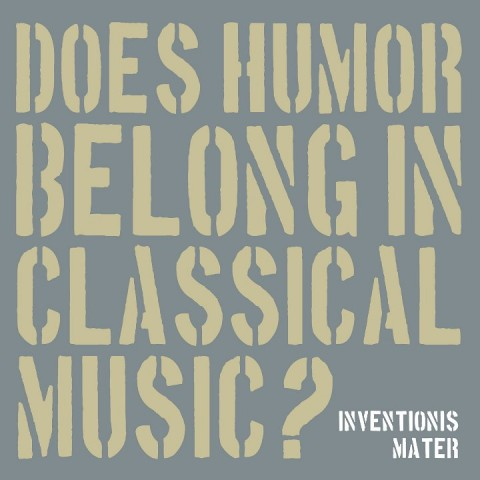 Inventionis Mater - Does Humor Belong in Classical Music?