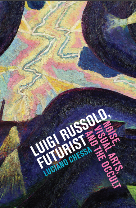 Luciano Chessa, Luigi Russolo, Futurist: Noise, Visual Arts, and the Occult