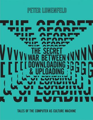 Peter Lunenfeld, The Secret War Between Download and Uploading. Tales of the Computer as Culture Machine (The MIT Press, 2011)