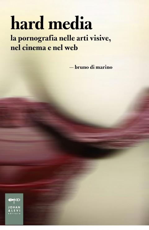 Bruno Di Marino - Hard Media. La pornografia nelle arti visive, nel cinema e nel we