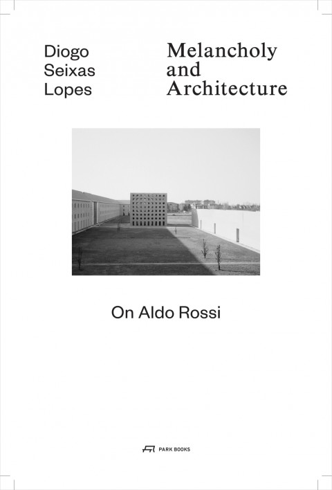 Diogo Seixas Lopes - Melancholy and architecture. On Aldo Rossi