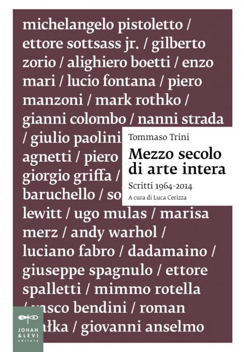 Tommaso Trini, Mezzo secolo di arte intera. Scritti 1964-2014 - Johan & Levi, Milano 2016