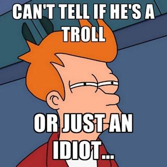 Troll or idiot?