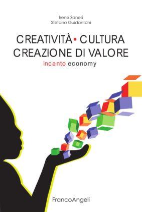 Irene Sanesi & Stefano Guidantoni, Creatività cultura creazione di valore. Incanto economy (Franco Angeli)