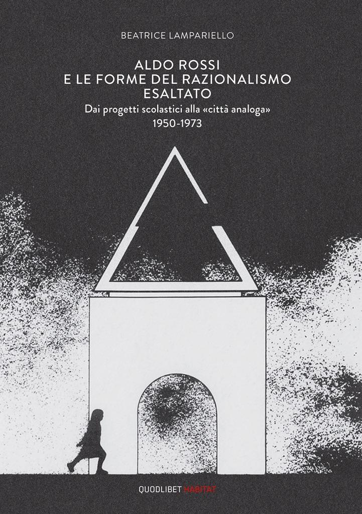 Beatrice Lampariello, Aldo Rossi e le forme del razionalismo esaltato (Quodlibet 2017)