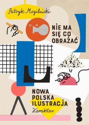 Patryk Mogilnicki, Nie ma się co obrażać. Nowa polska ilustracja (Karakter, 2017). Copertina
