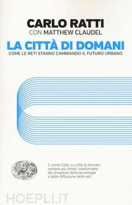 Carlo Ratti con Matthew Claudel, La città di domani (Einaudi, 2017)