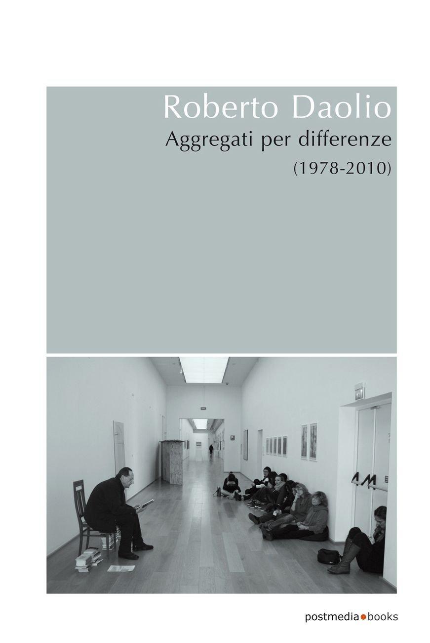Roberto Daolio. Aggregati per differenze (1978-2010) (postmedia books, Milano 2017)