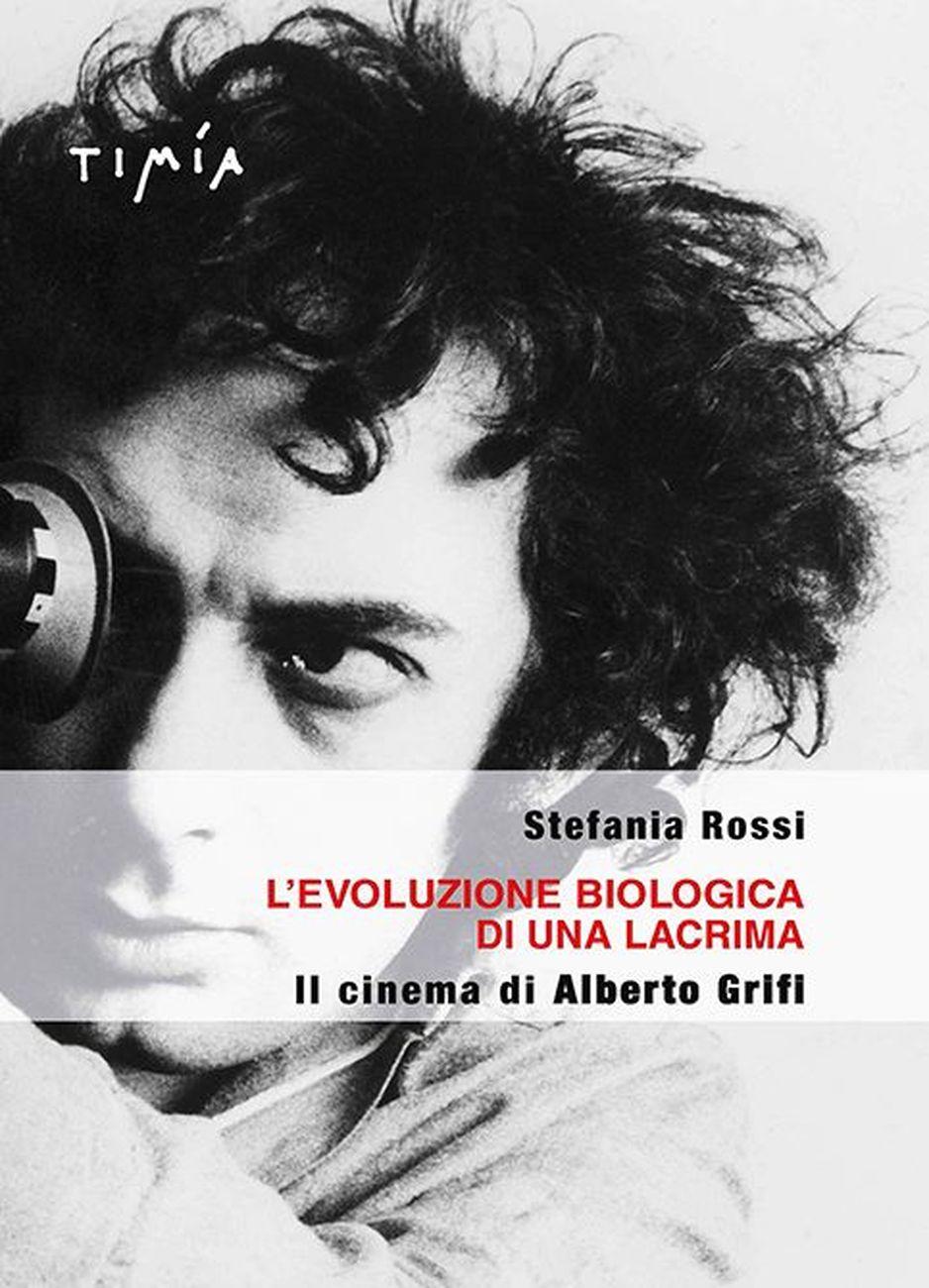 Stefania Rossi ‒ L' evoluzione biologica di una lacrima. Il cinema di Alberto Grifi (Timía Edizioni, Roma 2017)