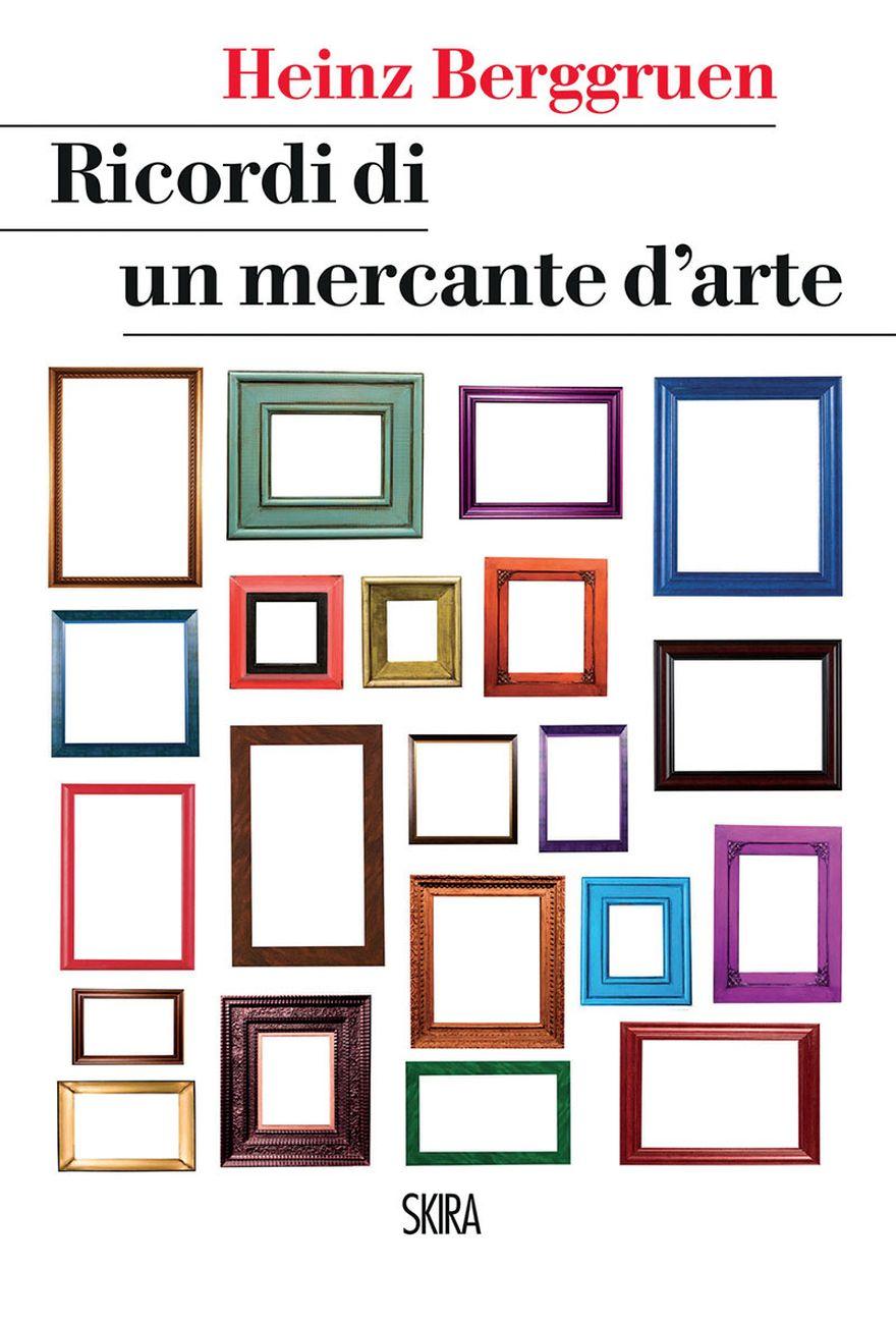 Heinz Berggruen ‒ Ricordi di un mercante d'arte (Skira, Milano 2017)
