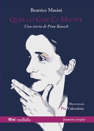Beatrice Masini ‒ Quello che ci muove. Una storia di Pina Bausch (rueBallu, Palermo 2017). Cover