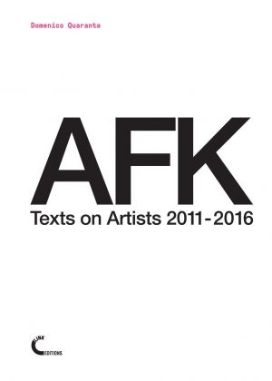 Domenico Quaranta – AFK. Texts on Artists 2011 2016 (Link Editions, Brescia 2016)