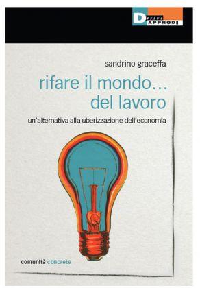 Sandrino Graceffa - Rifare il mondo... del lavoro (DeriveApprodi, Roma 2017)