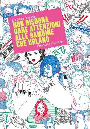 Eleonora Antonioni & Francesca Ruggiero – Non bisogna dare attenzioni alle bambine che urlano (Eris Edizioni, Torino 2018). Copertina