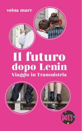 volna mare ‒ Il futuro dopo Lenin. Viaggio in Transnistria (DOTS Edizioni, Bari 2018)