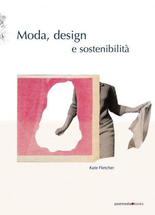 Kate Fletcher ‒ Moda, design e sostenibilità (Postmedia Books, Milano 2018)