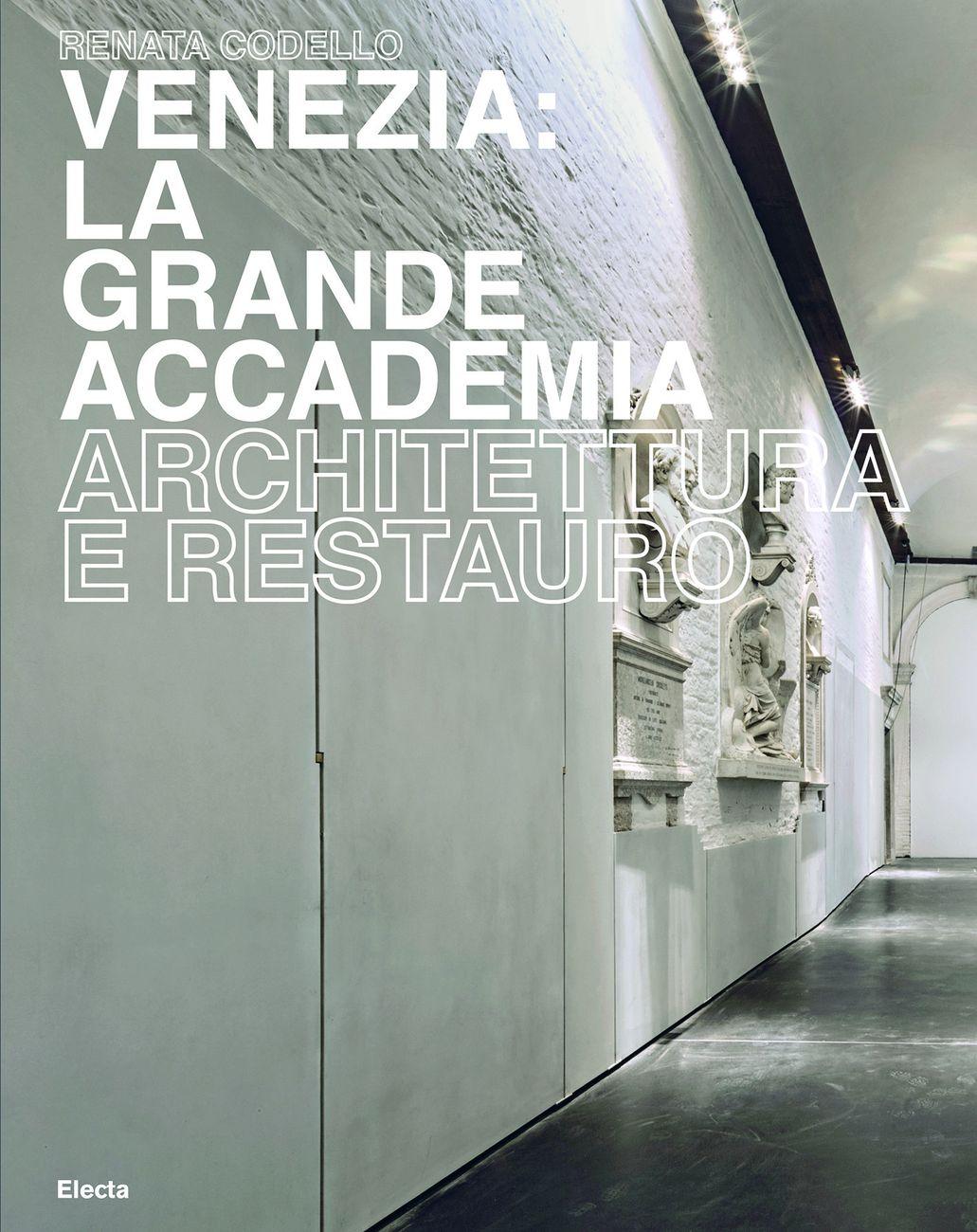 Renata Codello ‒ Venezia. La Grande Accademia. Architettura e restauro (Electa, Milano 2017)