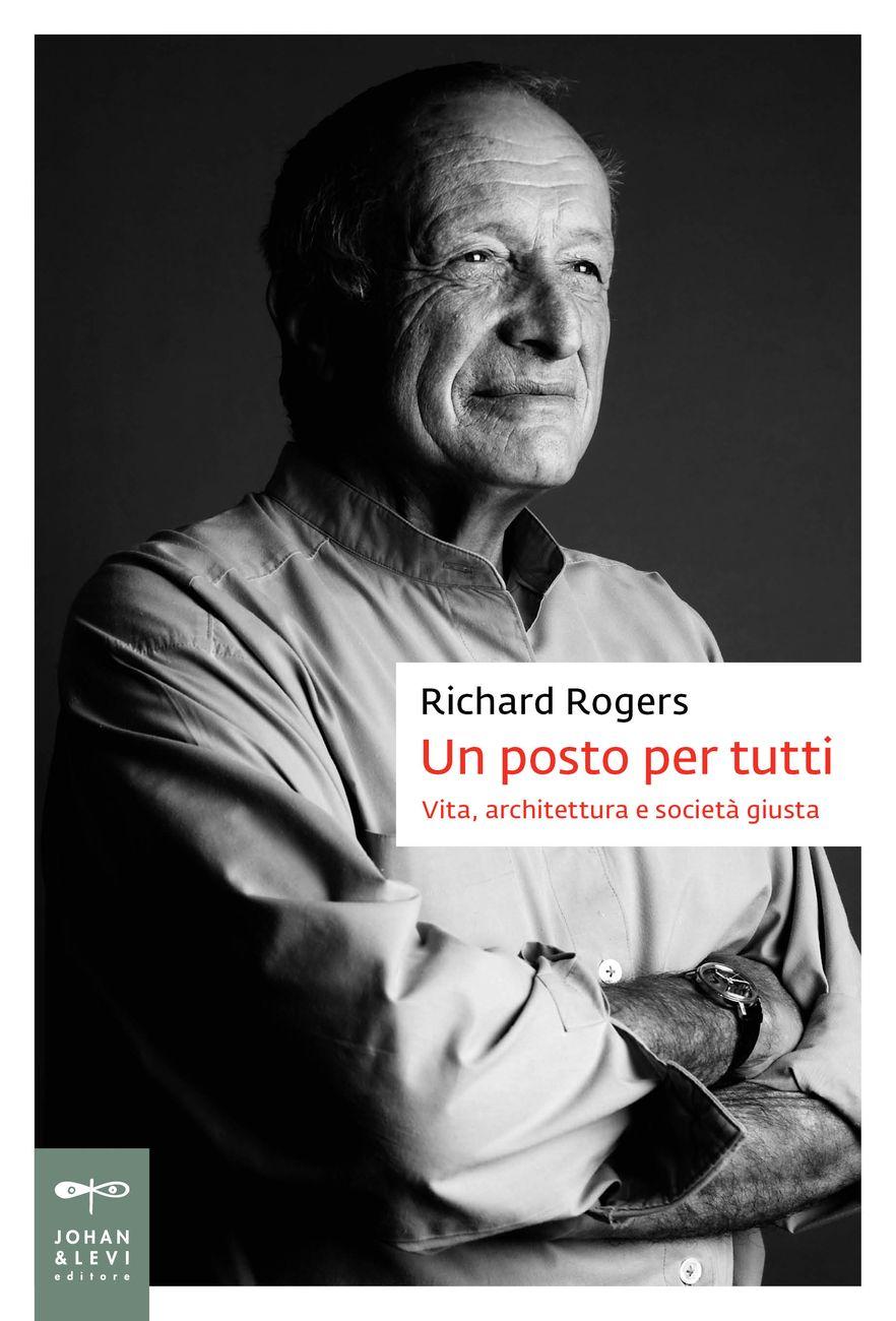 Richard Rogers con Richard Brown – Un posto per tutti. Vita, architettura e società giusta (Johan & Levi, Monza 2018)