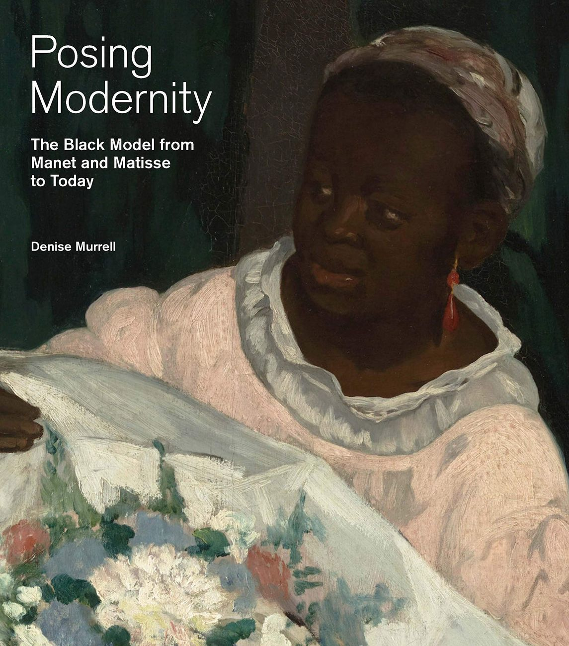 Denise Murrell, Posing Modernity. The Black Model from Manet and Matisse to Today, 2018