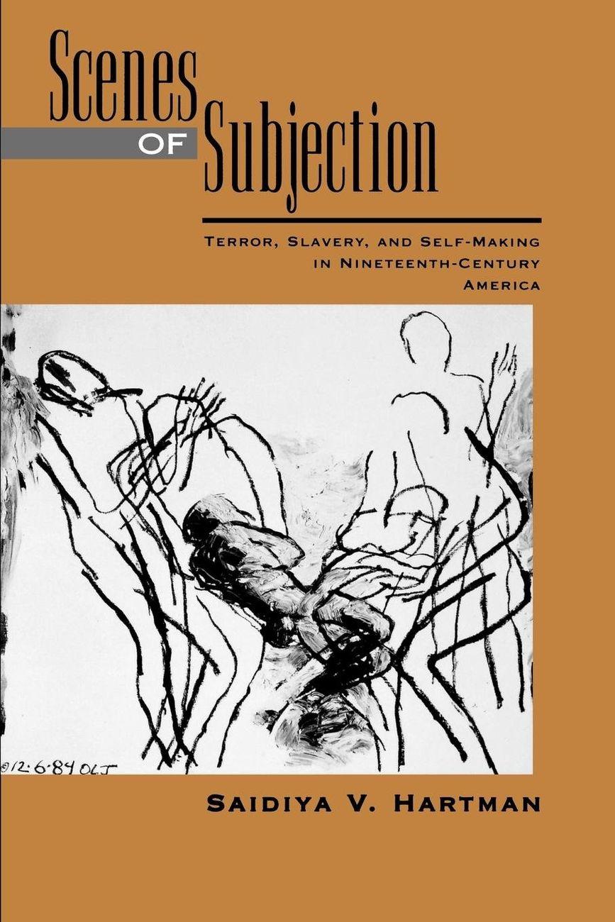Saidiya Hartman, Scenes of Subjection. Terror, Slavery, and Self making in Nineteenth Century America, 1997