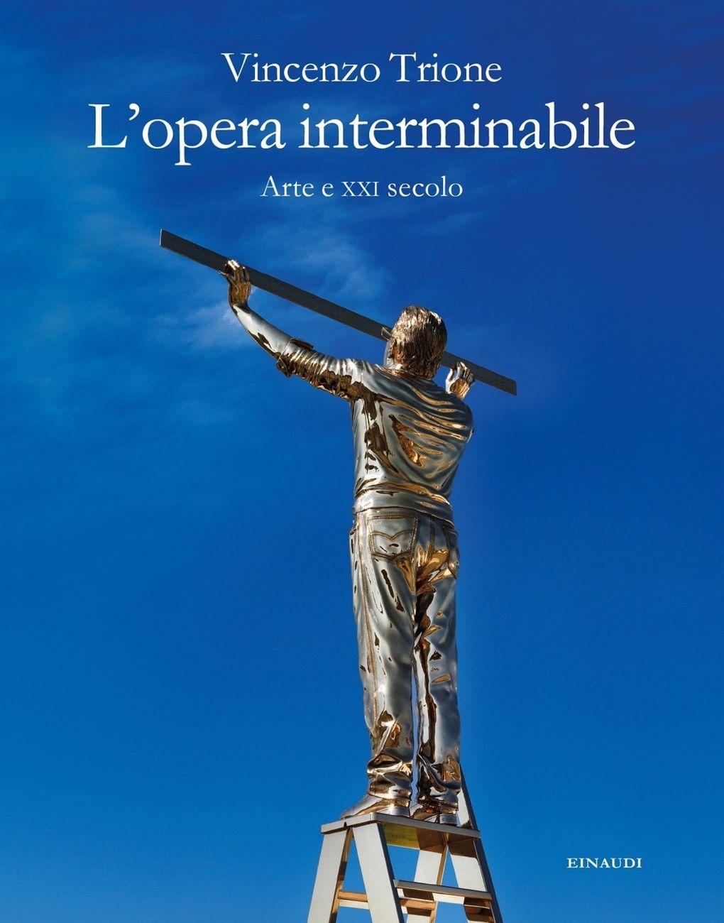 Vincenzo Trione – L'opera interminabile. Arte e XXI secolo (Einaudi, Torino 2019)