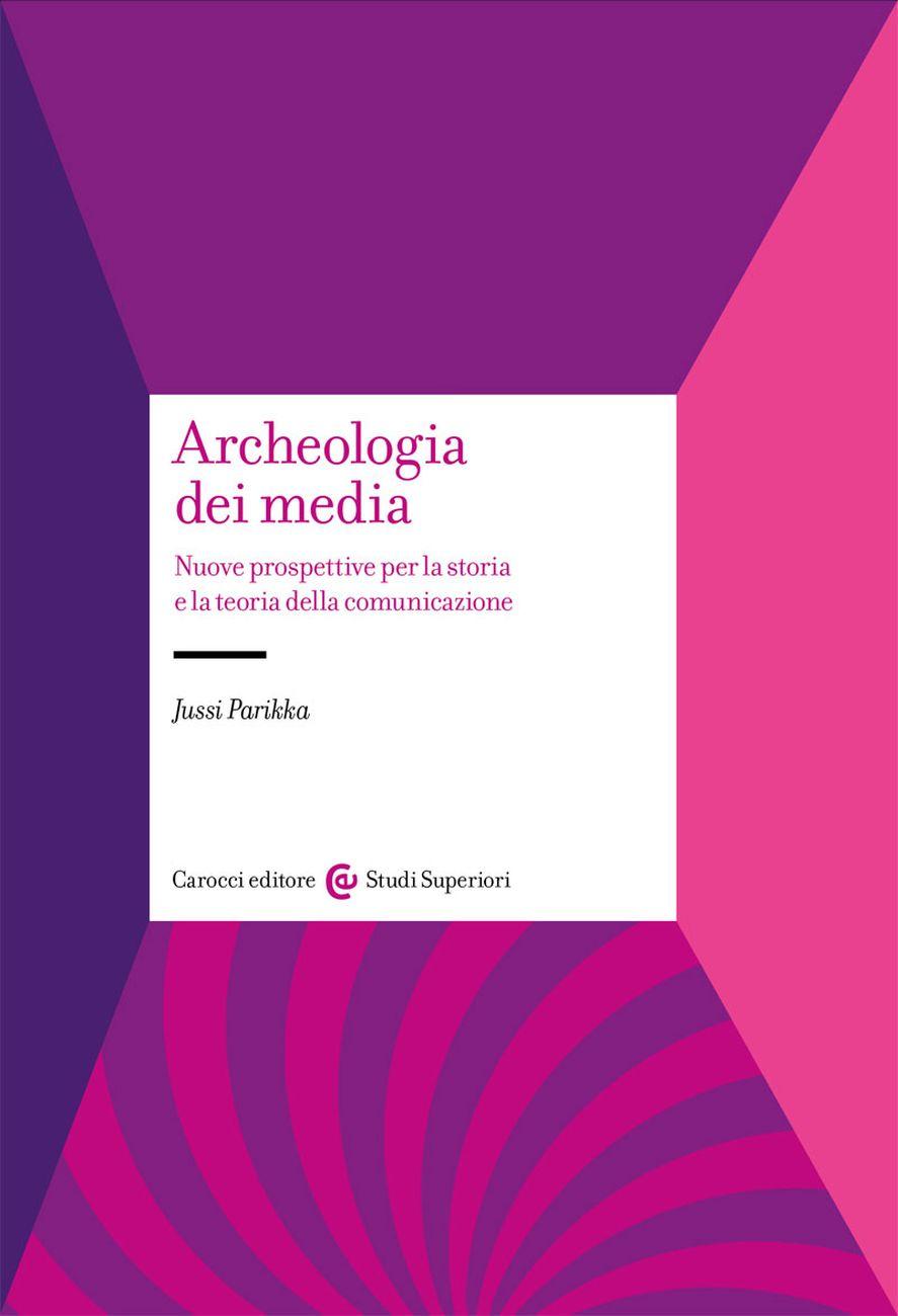 Jussi Parikka - Archeologia dei media (Carocci, Roma 2019)