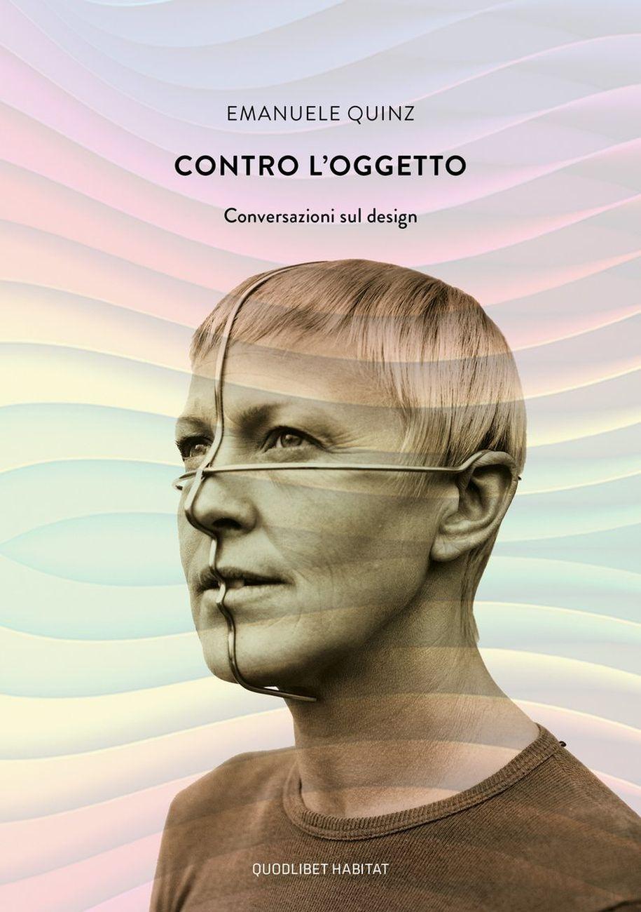 Emanuele Quinz ‒ Contro l'oggetto. Conversazioni sul design (Quodlibet, Macerata 2020)