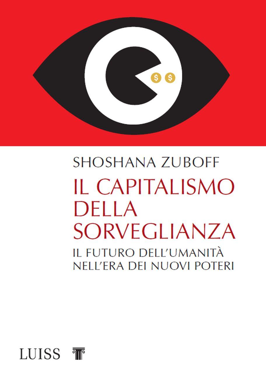 Shoshana Zuboff ‒ Il capitalismo della sorveglianza (LUISS University Press, Roma 2019)