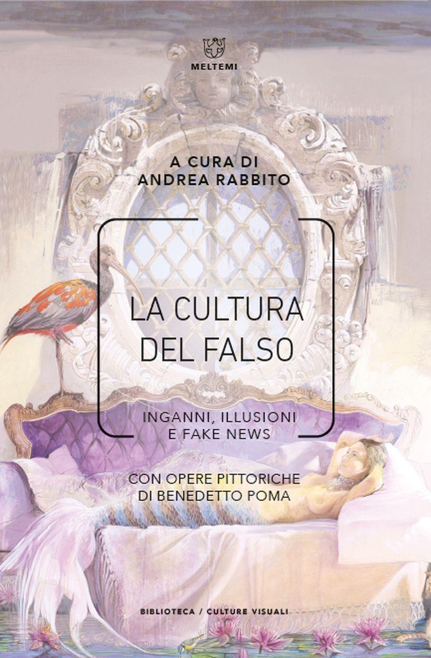 Andrea Rabbito – La cultura del falso. Inganni, illusioni e fake news (Meltemi, Milano 2020)