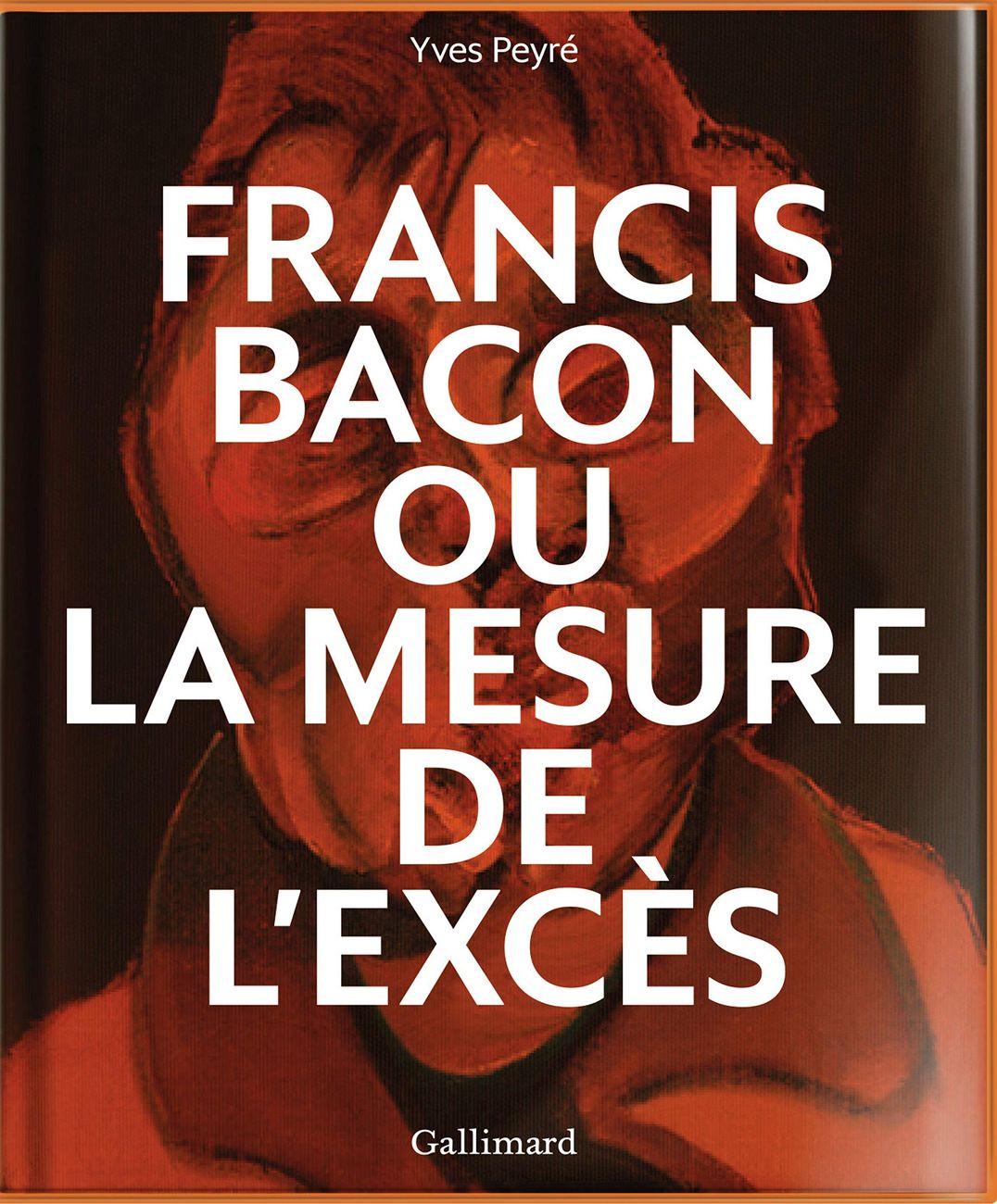 Yves Peyré ‒ Francis Bacon ou la mesure de l'excès (Gallimard, Parigi 2019)