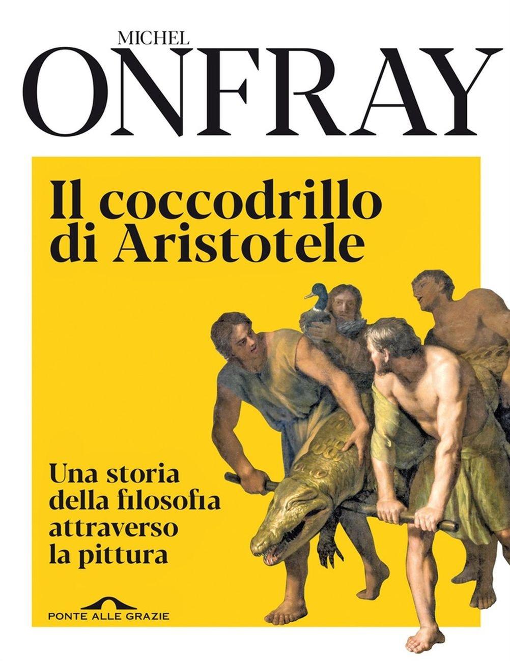 Michel Onfray - Il coccodrillo di Aristotele. Una storia della filosofia attraverso la pittura (Ponte alle Grazie, Milano 2020)