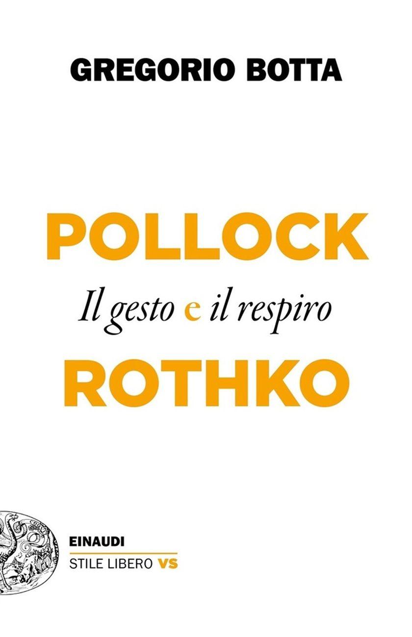 Gregorio Botta Il gesto e il respiro. Pollock e Rothko (Einaudi, Torino 2020)