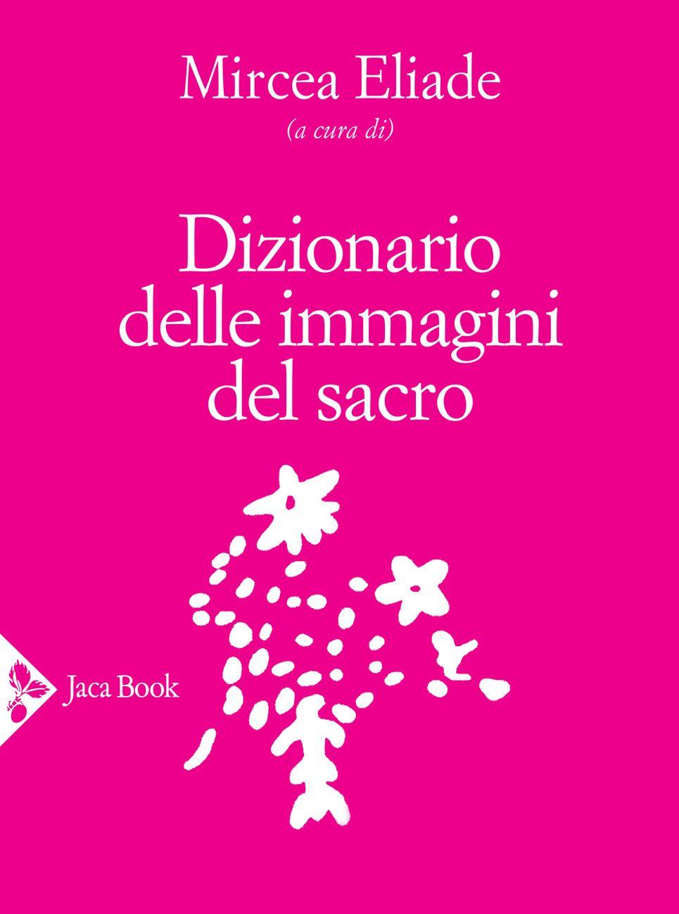 Mircea Eliade (a cura di) – Dizionario delle immagini del sacro (Jaca Book, Milano 2020)