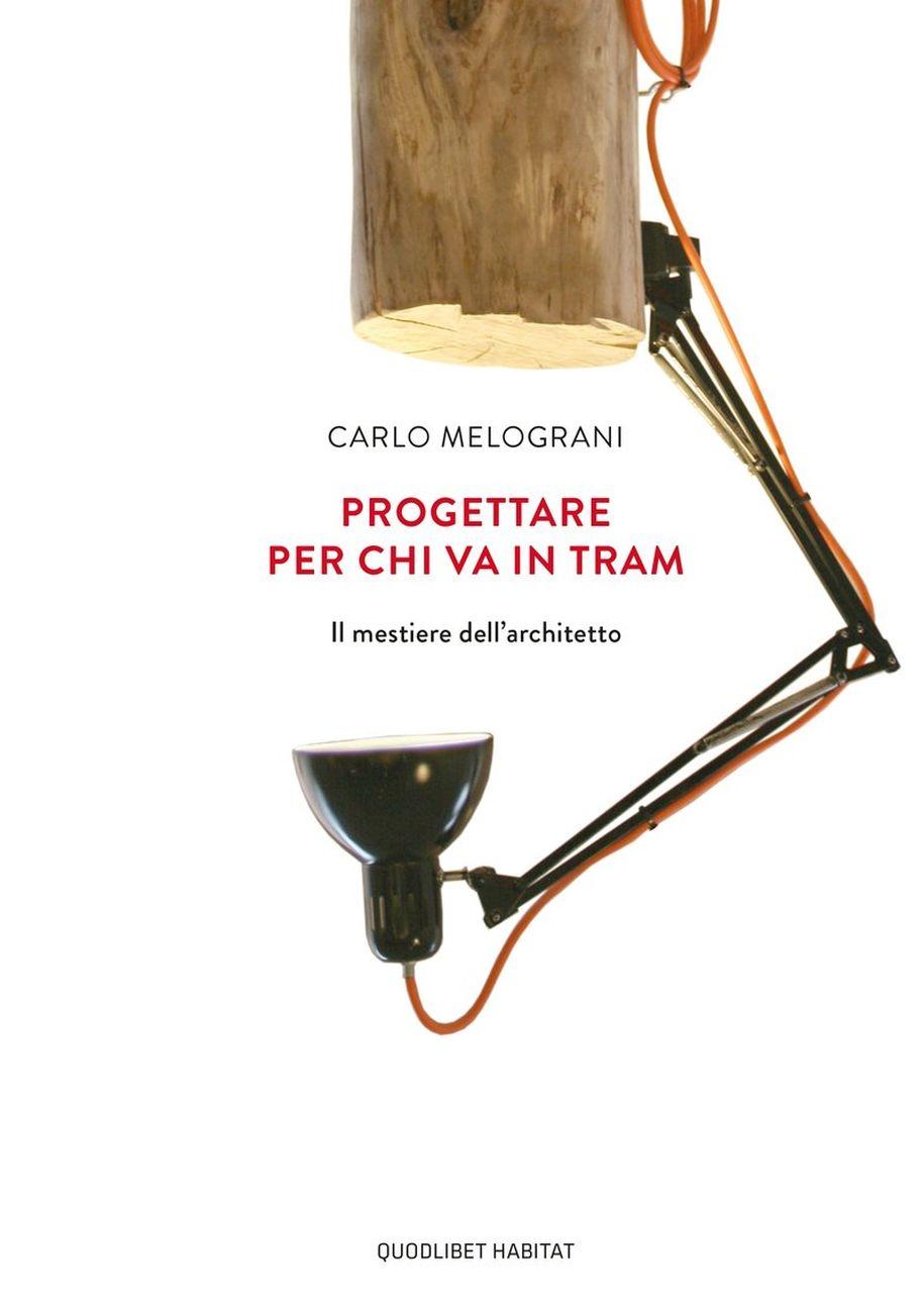 Carlo Melograni Progettare per chi va in tram (Quodlibet, Macerata 2020, II edizione)