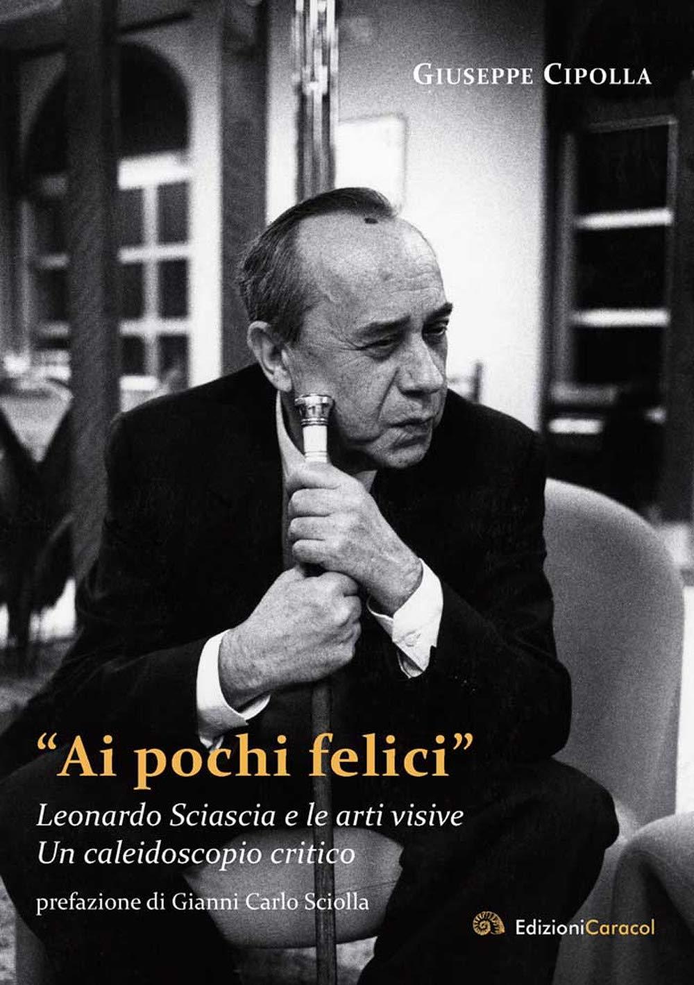 """Giuseppe Cipolla ‒ """"Ai pochi felici"""". Leonardo Sciascia e le arti visive. Un caleidoscopio critico (Edizioni Caracol, Palermo 2020)"""