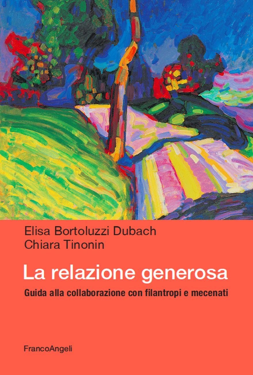 Elisa Bortoluzzi Dubach e Chiara Tinonin – La relazione generosa. Guida alla collaborazione con filantropi e mecenati (Franco Angeli, Milano 2020)