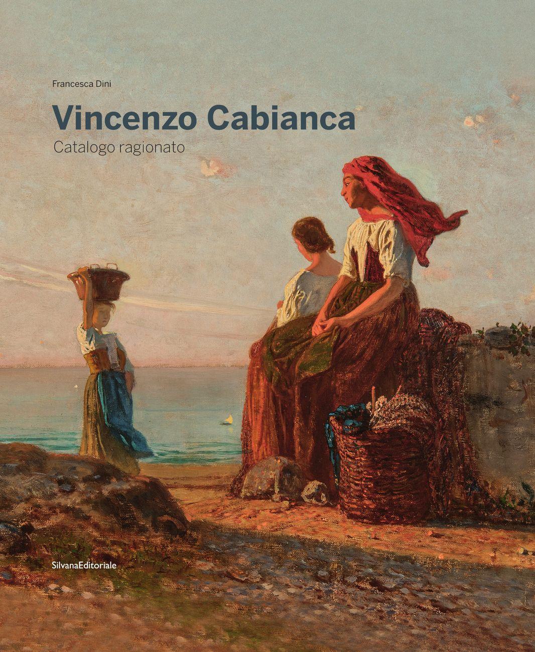Francesca Dini (a cura di) – Vincenzo Cabianca. Catalogo ragionato (Silvana Editoriale, Cinisello Balsamo 2020)