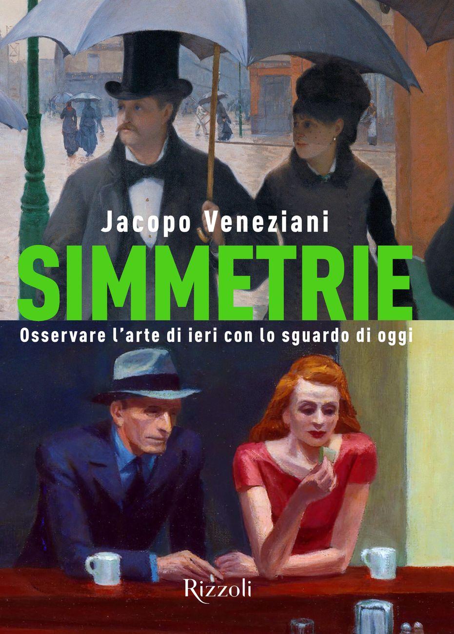 Jacopo Veneziani – Simmetrie. Osservare l'arte di ieri con lo sguardo di oggi (Rizzoli, Milano 2021)
