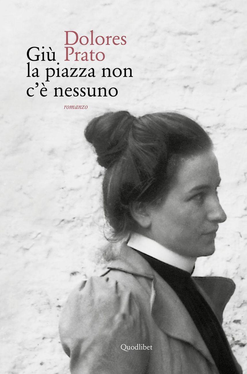 Dolores Prato - Giù la piazza non c'è nessuno (Quodlibet, Macerata 2016)
