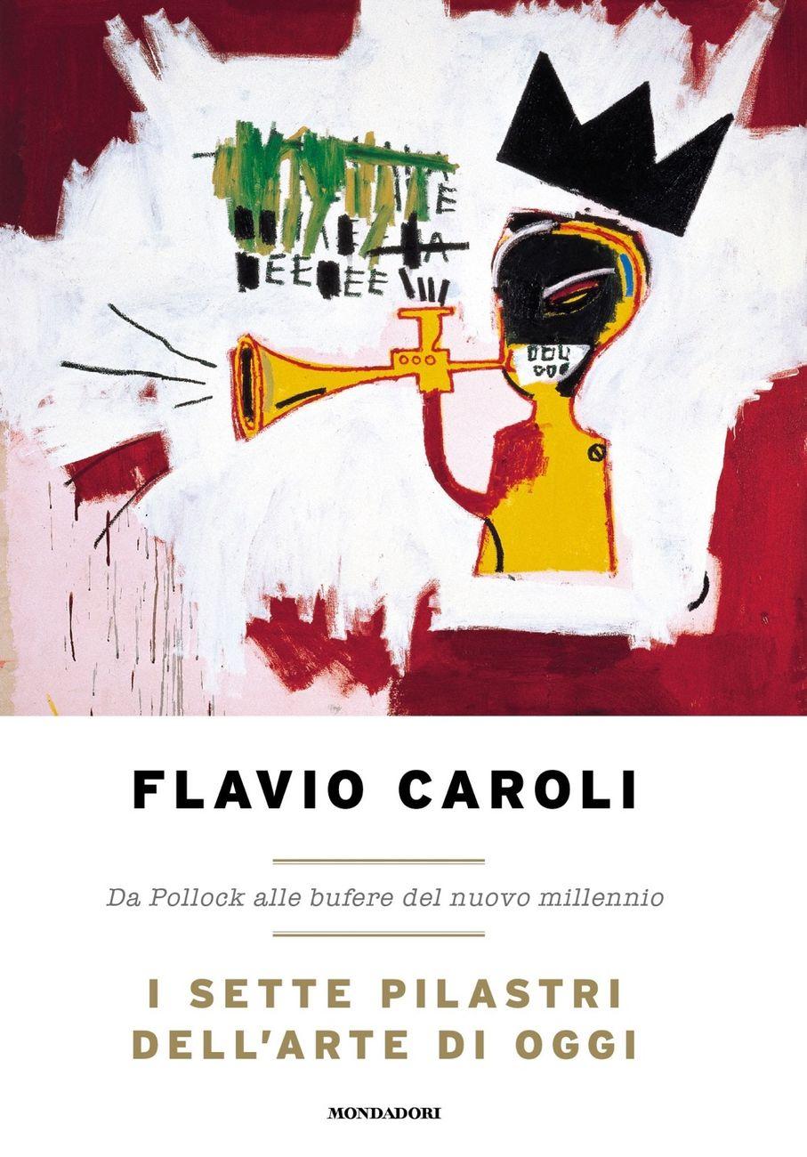 Flavio Caroli - I sette pilastri dell'arte di oggi (Mondadori, Milano 2021)
